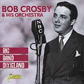 Bob Crosby & His Orchestra: Big Band Dixieland