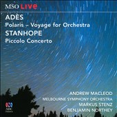 Adès: Polaris - Voyage for Orchestra; Stanhope: Piccolo Concerto / Andrew Macleod, piccolo. Melbourne SO; Stenz; Northey