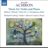Joseph Achron: Music for Violin and Piano - Hebrew Melody; Suite No. 1; Stempenyu Suite / Michael Ludwig, violin; Alison d'Amato, piano
