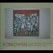Borkowski: Songs You Won't Like On An Album You Don't Want [Digipak]