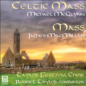 Michael McGlynn (b.1964): Celtic Mass; James MacMillan (b.1959): Mass / Robert Taylor, Taylor Festival Choir; Williams, soprano; Lucas, contralto; Hinson, mz; Sheaffer, tenor; Hendrickson, baritone