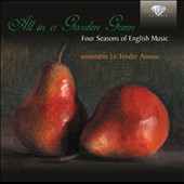 All in a Garden Green: Four Seasons of English Music - Playford, Lawes, Byrd et al. / Ensemble Le Tendre Amour