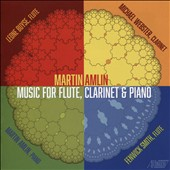 Martin Amlin (b.1953): Music for Flute, Clarinet & Piano / Leone Buyse, flute; Michael Webster, clarinet; Martin Amlin, piano