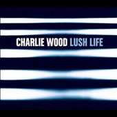 Charlie Wood (Organ/Keys): Lush Life [Digipak]
