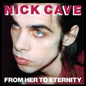 Nick Cave/Nick Cave & the Bad Seeds: From Her to Eternity