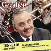 Ted Heath: That's My Desire: Rare Transcription Recordings of the 1950s