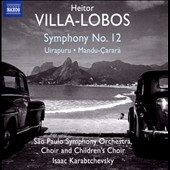 Heitor Villa-Lobos: Symphony 12; Uirapuru; Mandu-Çarará /  Sao Paulo SO Choir & Children's Choir and Sao Paulo SO, Karabtchevsky