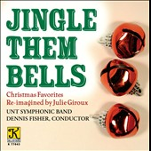 Jingle Them Bells: Christmas Favorites Re-imagined by Julie Giroux / UNT Symphonic Band - Fisher