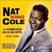 Nat King Cole: The Complete U.S. & U.K. Hits 1942-1962 *