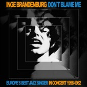 Inge Brandenburg: Don't Blame Me: Eurpoe's Best Jazz Singer, in Concert 1958-1962 [Digipak]