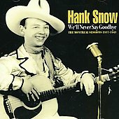 Hank Snow: We'll Never Say Goodbye: The Montreal Sessions 1937-1943